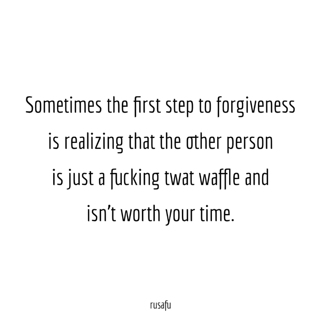 Sometimes the first step to forgiveness is realizing that the other person is just a fucking twat waffle and isn't worth your time.