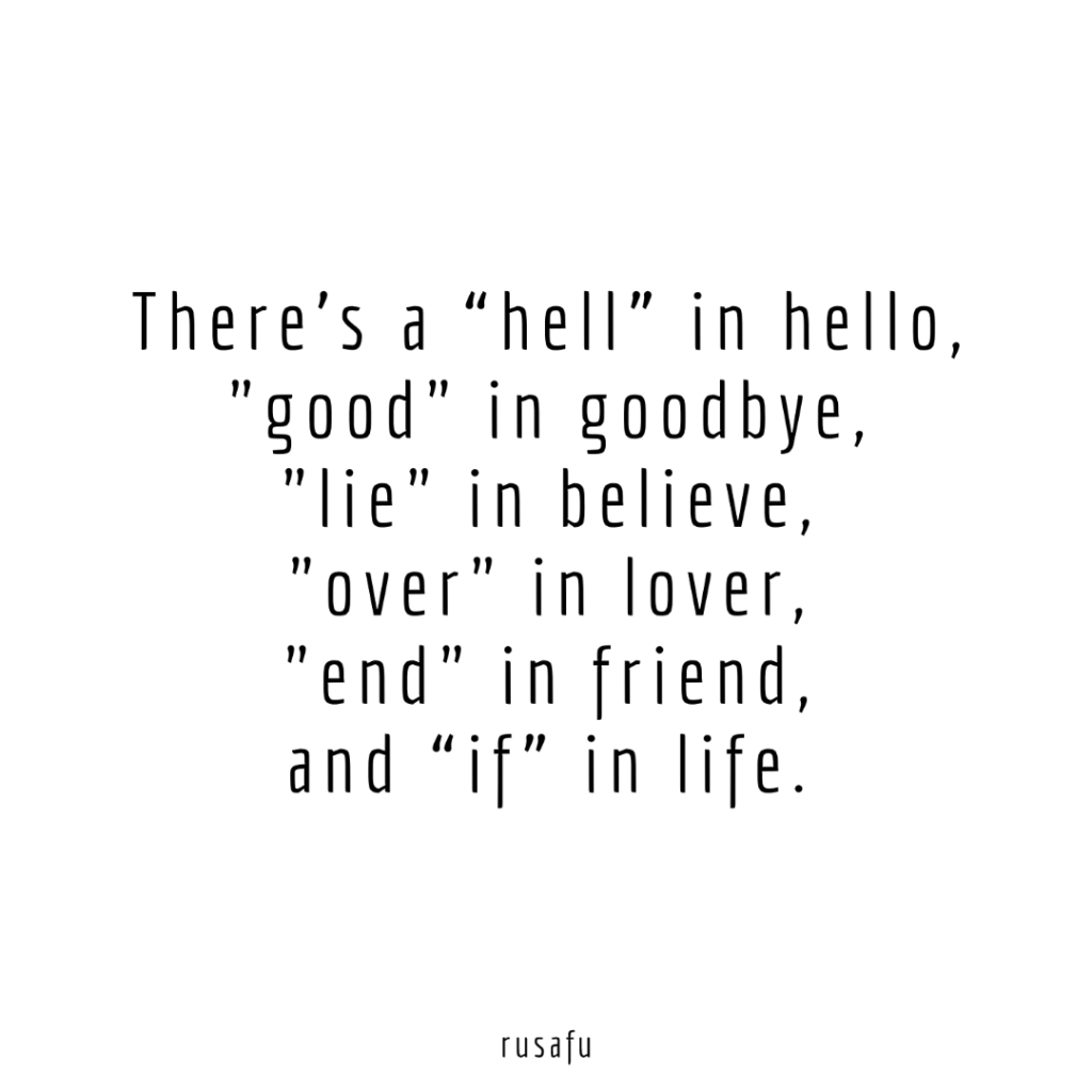 """There's a """"hell"""" in hello, """"good"""" in goodbye, """"lie"""" in believe,""""over"""" in lover, """"end"""" in friend, and """"if"""" in life."""