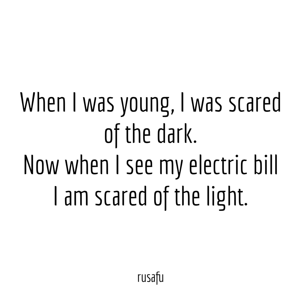 When I was young, I was scared of the dark. Now when I see my electric bill I am scared of the light.