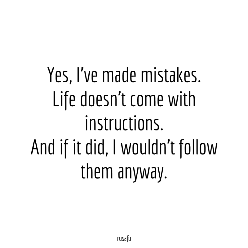 Yes, I've made mistakes. Life doesn't come with instructions. And if it did, I wouldn't follow them anyway.