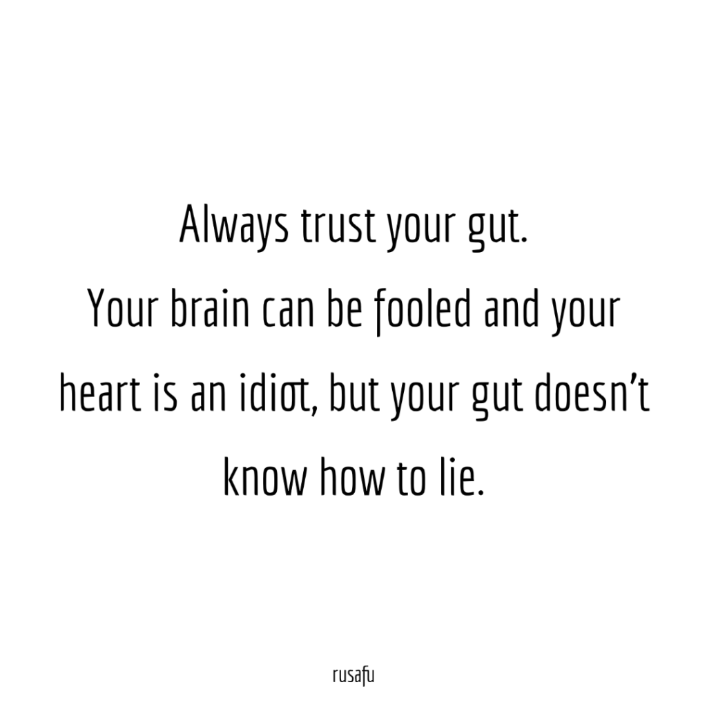 Always trust your gut. Your brain can be fooled and your heart is an idiot, but your gut doesn't know how to lie.