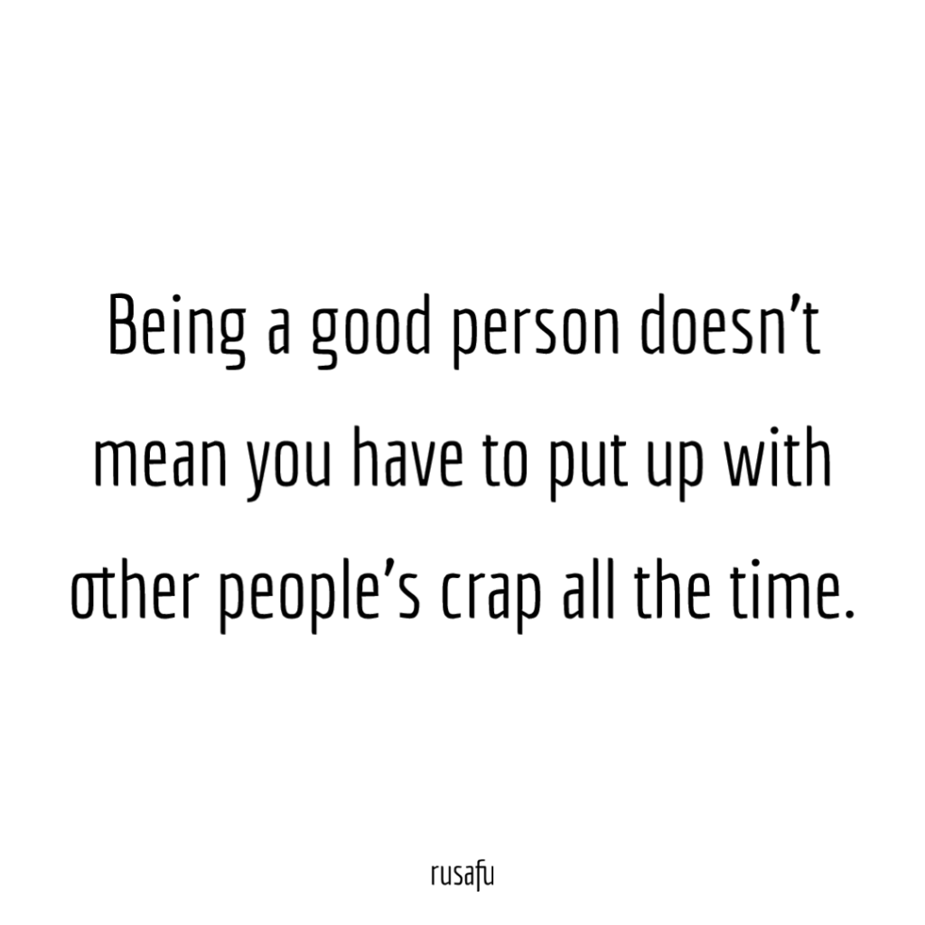 Being a good person doesn't mean you have to put up with other people's crap all the time.