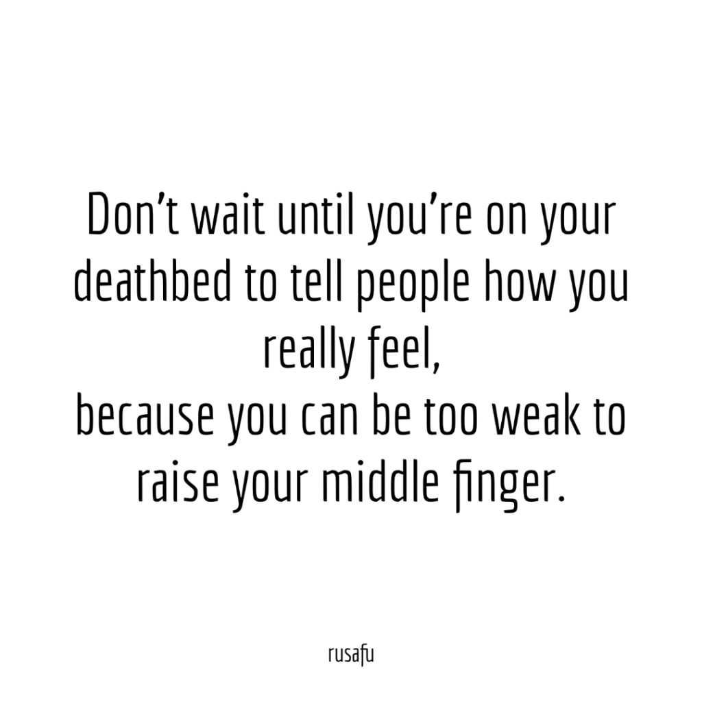 Don't wait until you're on your deathbed to tell people how you really feel, because you can be too weak to raise your middle finger.