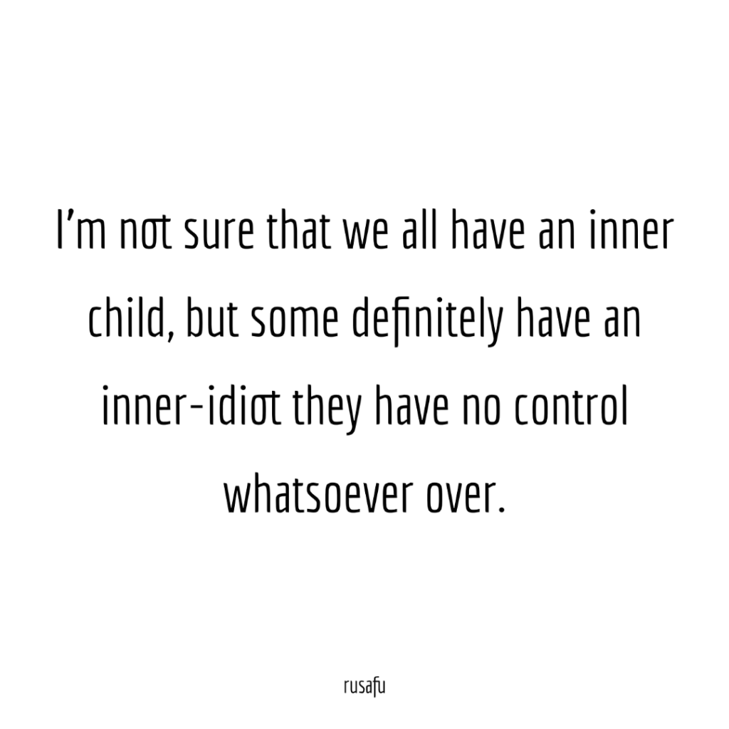 I'm not sure that we all have an inner child, but some definitely have an inner-idiot they have no control whatsoever over.