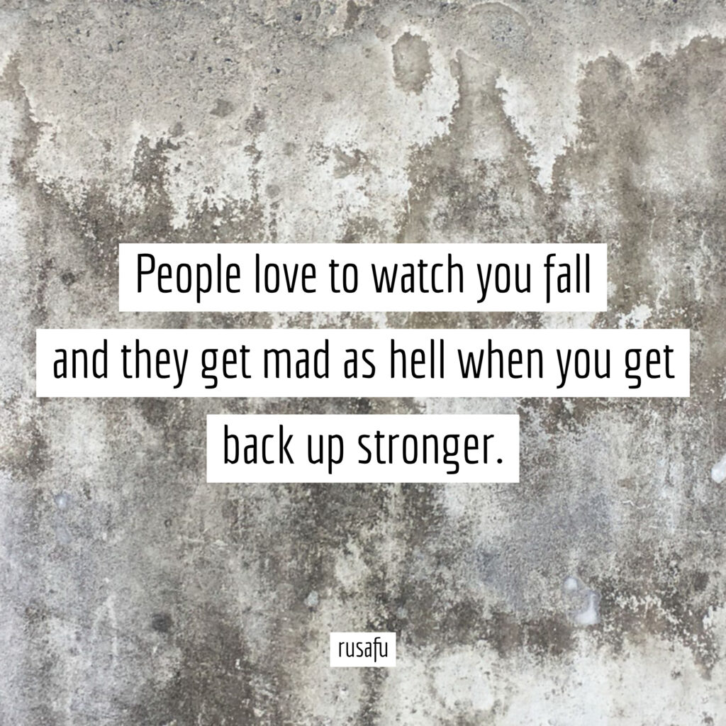 People love to watch you fall and they get mad as hell when you get back up stronger.