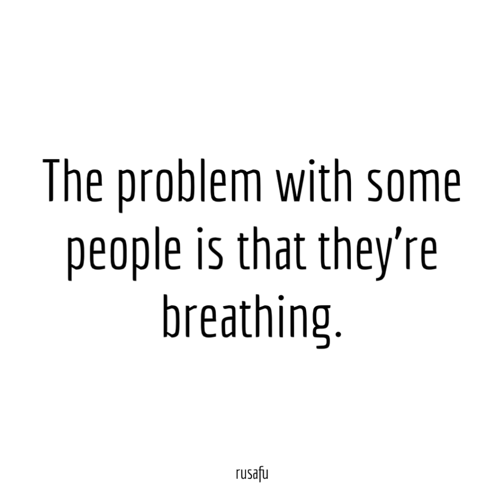 The problem with some people is that they're breathing.