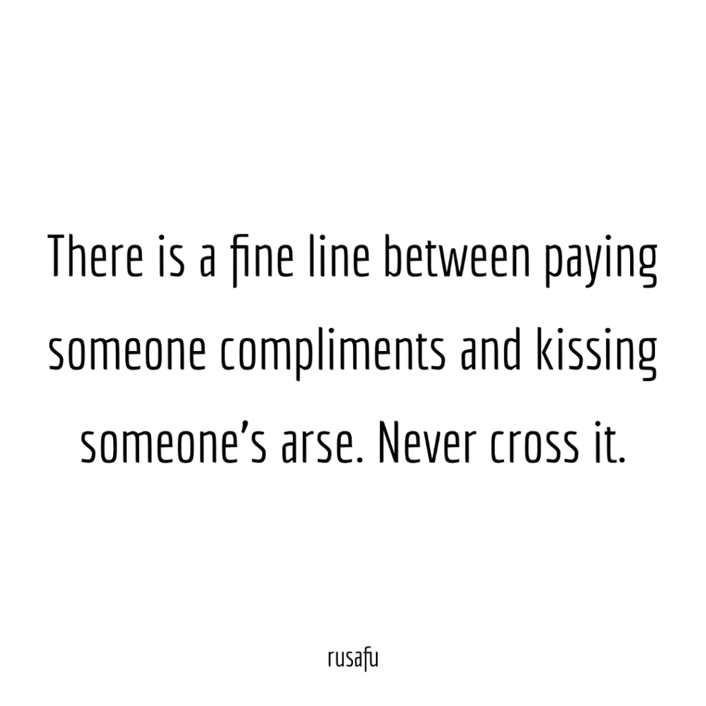 There is a fine line between paying someone compliments and kissing someone's arse. Never cross it.