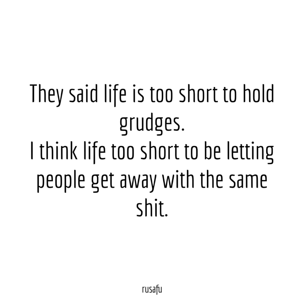 They said life is too short to hold grudges. I think life too short to be letting people get away with the same shit.