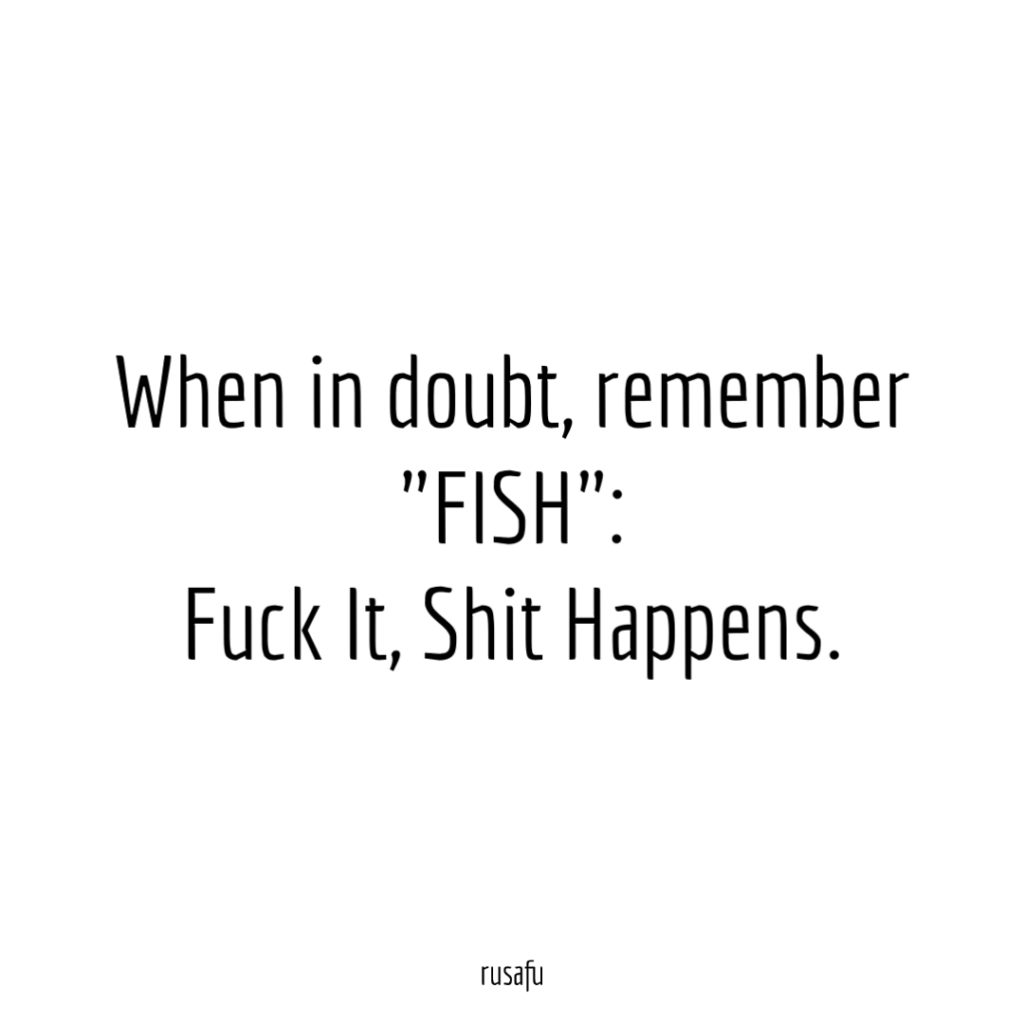 "When in doubt, remember ""FISH"": Fuck It, Shit Happens."