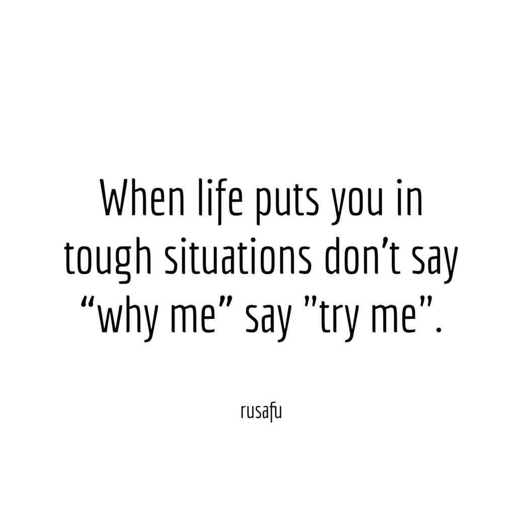 "When life puts you in tough situations don't say ""why me"" say ""try me""."