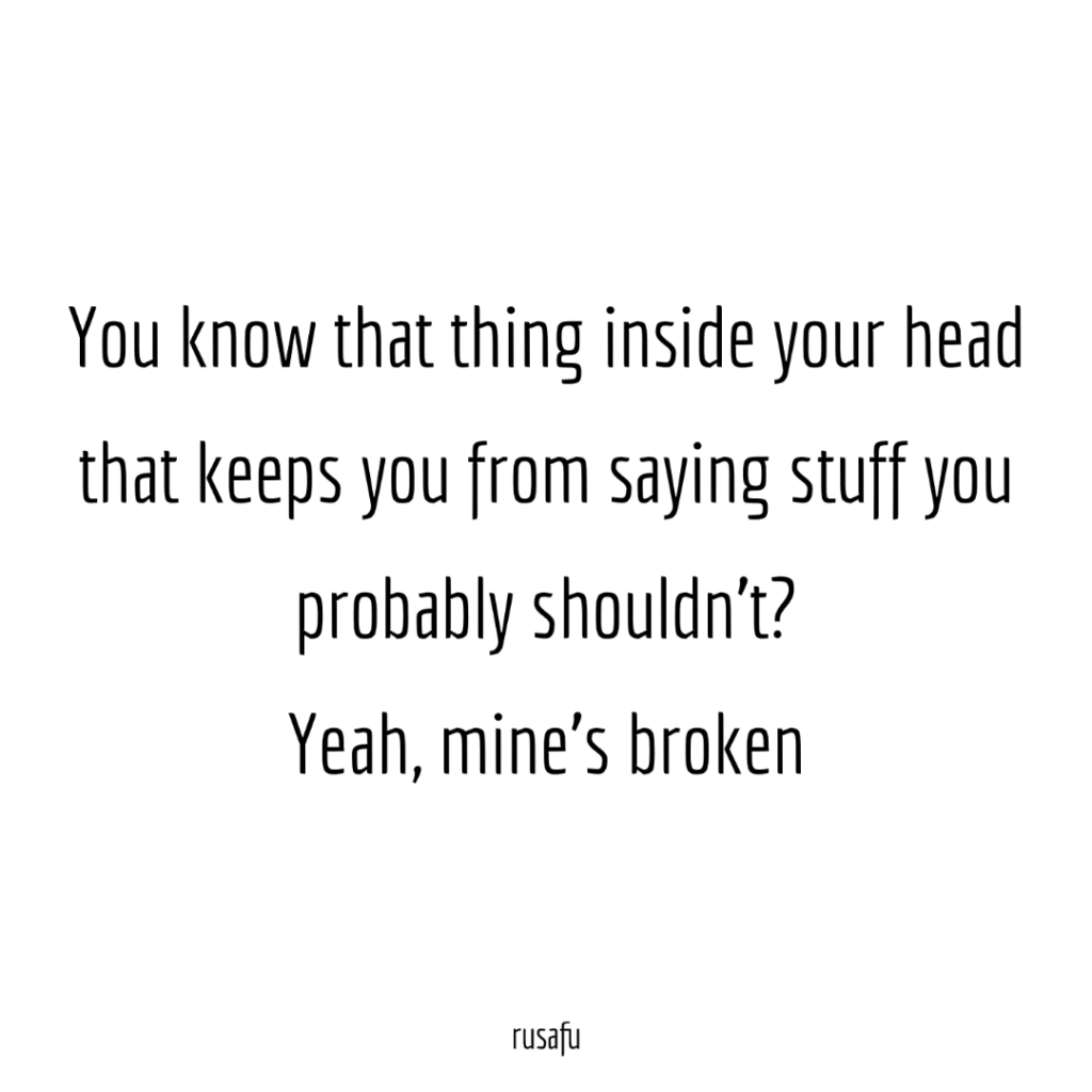 You know that thing inside your head that keeps you from saying stuff you probably shouldn't? Yeah, mine's broken