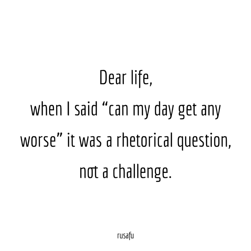 "Dear life, when I said ""can my day get any worse"" it was a rhetorical question, not a challenge."