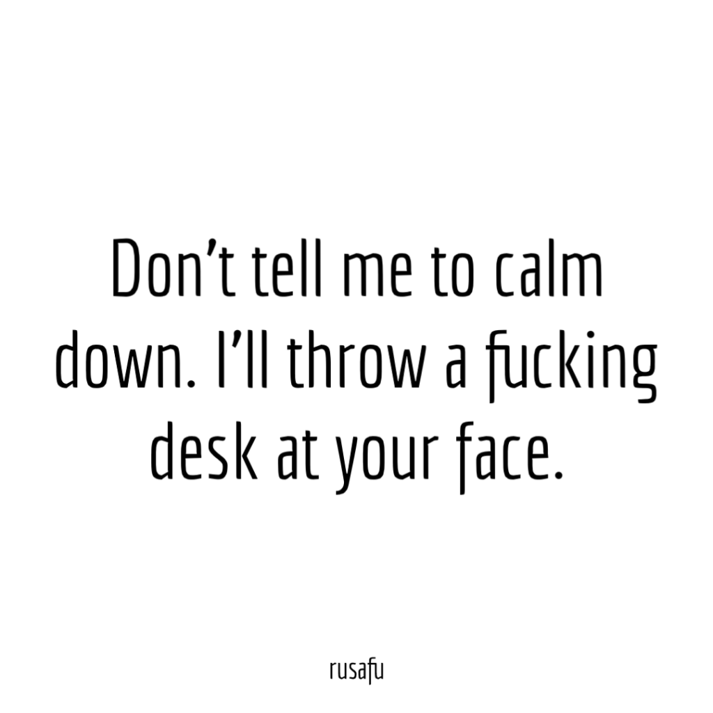 Don't tell me to calm down. I'll throw a fucking desk at your face.
