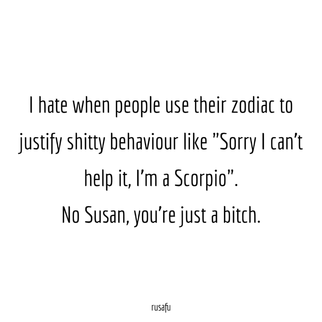 "I hate when people use their zodiac to justify shitty behaviour like ""Sorry I can't help it, I'm a Scorpio"". No Susan, you're just a bitch."