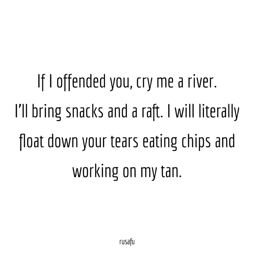 If I offended you, cry me a river. I'll bring snacks and a raft. I will literally float down your tears eating chips and working on my tan.