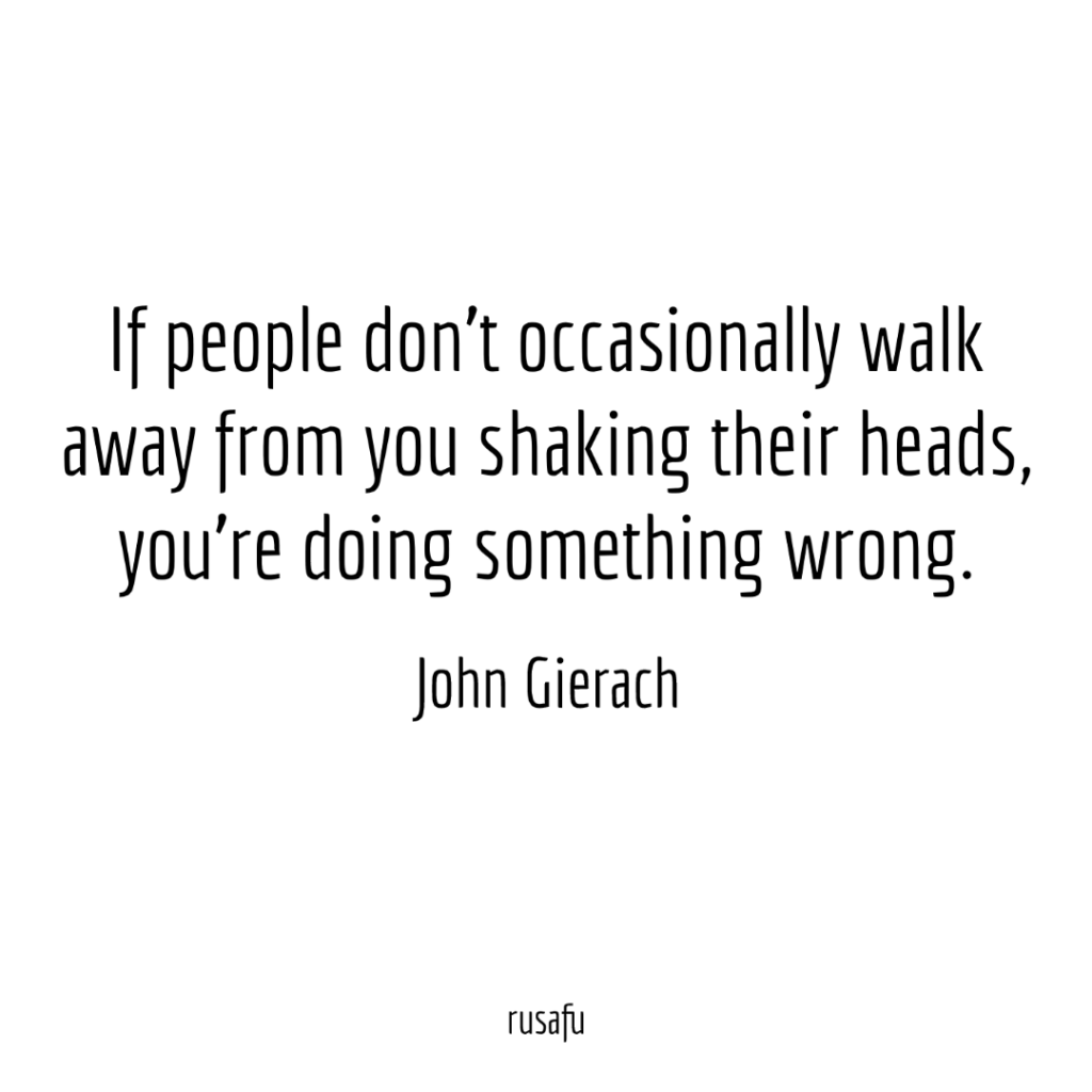 If people don't occasionally walk away from you shaking their heads, you're doing something wrong. — John Gierach