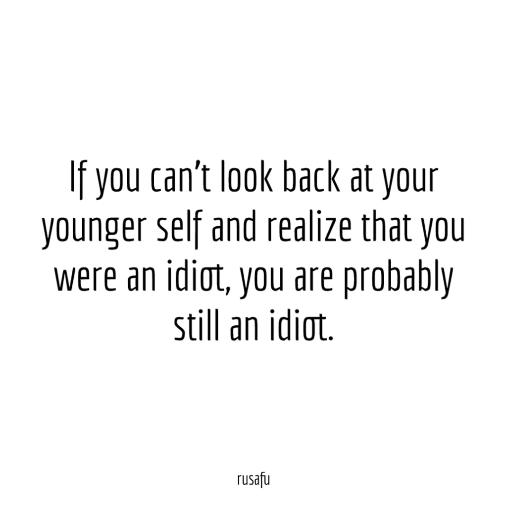 If you can't look back at your younger self and realize that you were an idiot, you are probably still an idiot.
