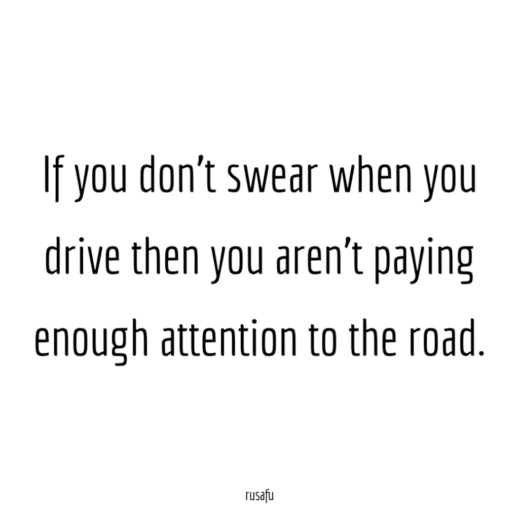 If you don't swear when you drive then you aren't paying enough attention to the road.