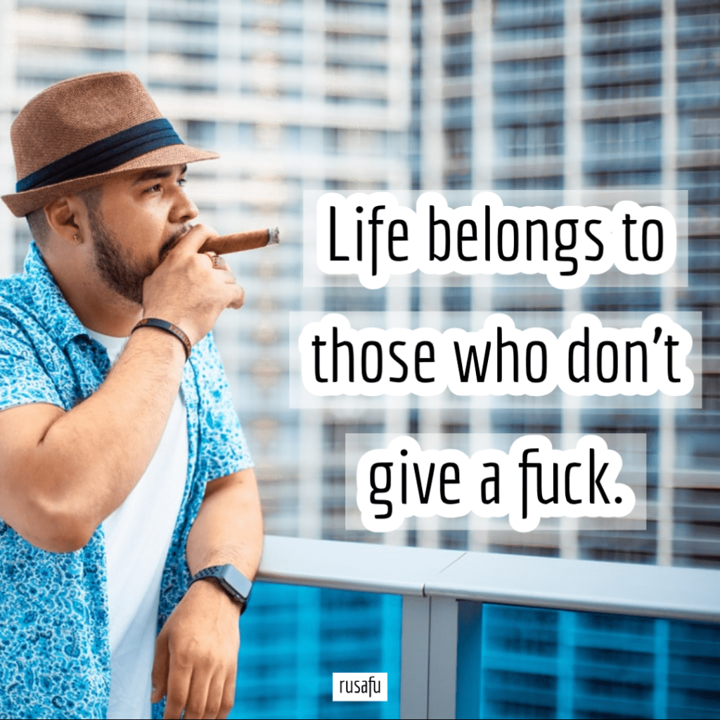 Life belongs to those who don't give a fuck.