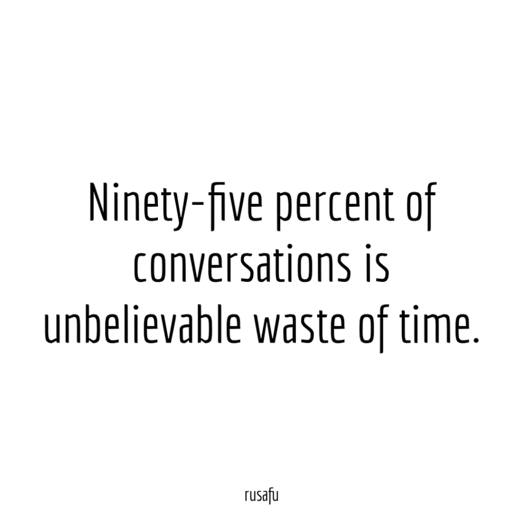 Ninety-five percent of conversations is unbelievable waste of time.