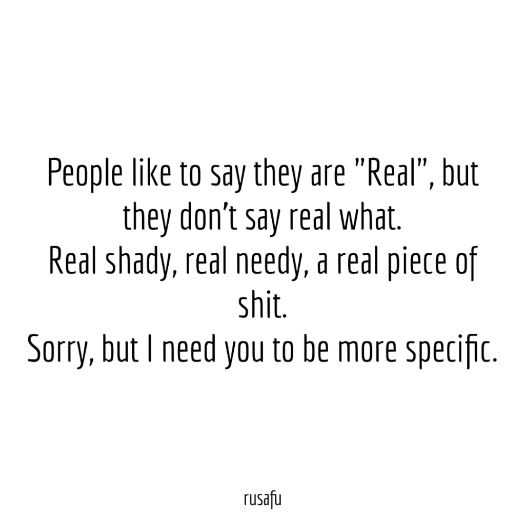 "People like to say they are ""Real"", but they don't say real what. Real shady, real needy, a real piece of shit. Sorry, but I need you to be more specific."