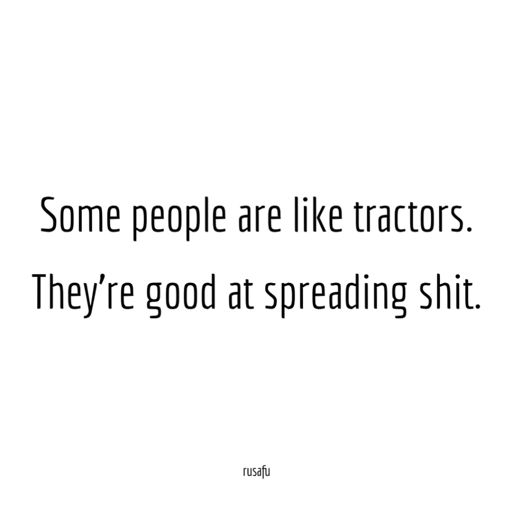 Some people are like tractors. They're good at spreading shit.