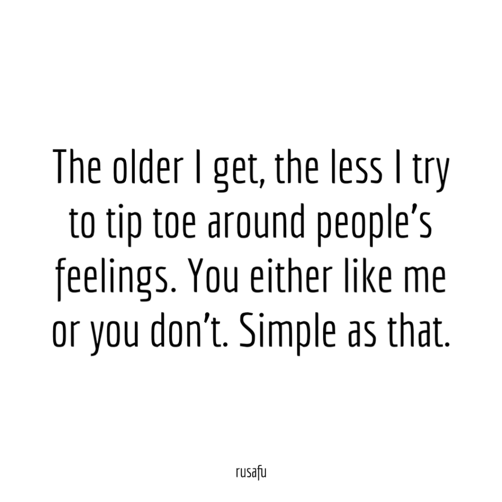 The older I get, the less I try to tip toe around people's feelings. You either like me or you don't. Simple as that.