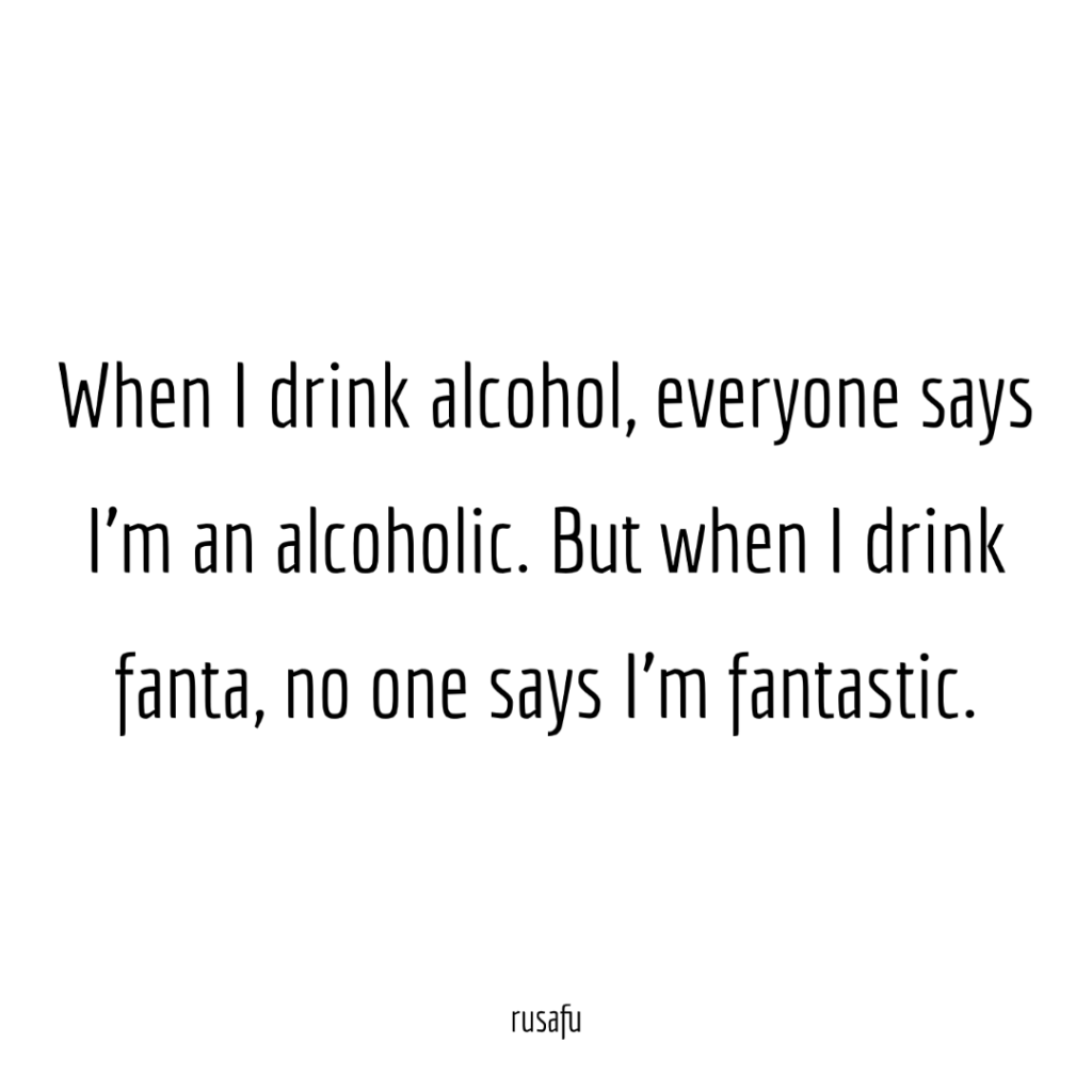 When I drink alcohol, everyone says I'm an alcoholic. But when I drink fanta, no one says I'm fantastic.