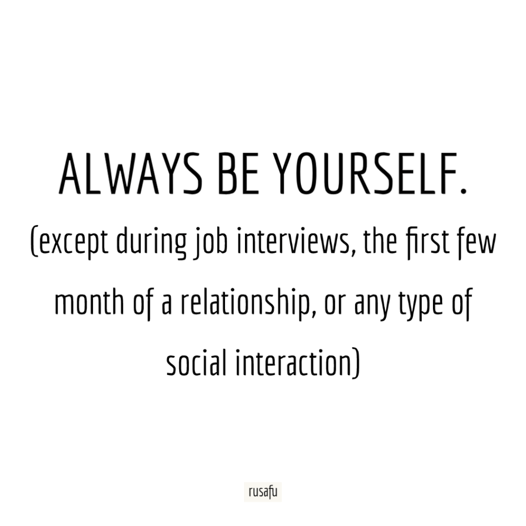 ALWAYS BE YOURSELF. (except during job interviews, the first few month of a relationship, or any type of social interaction)