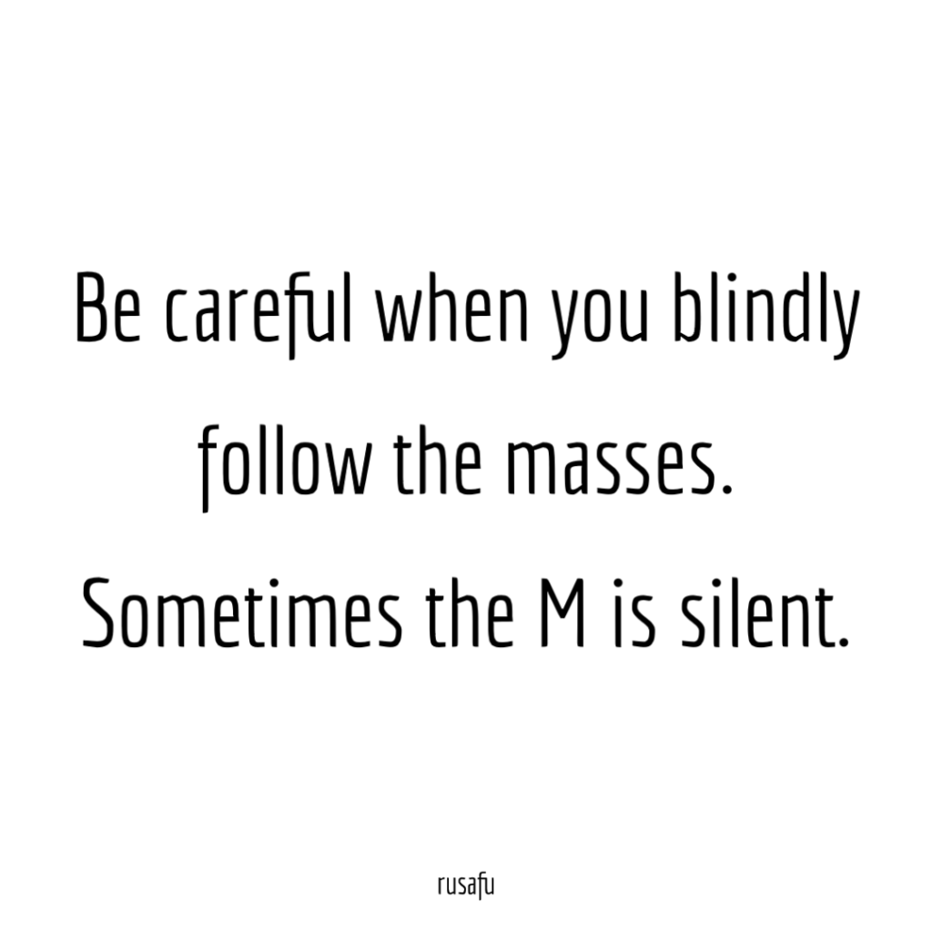 Be careful when you blindly follow the masses. Sometimes the M is silent.