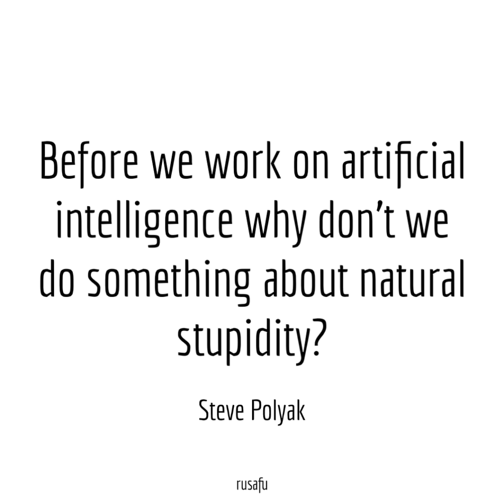 Before we work on artificial intelligence why don't we do something about natural stupidity? - Steve Polyak