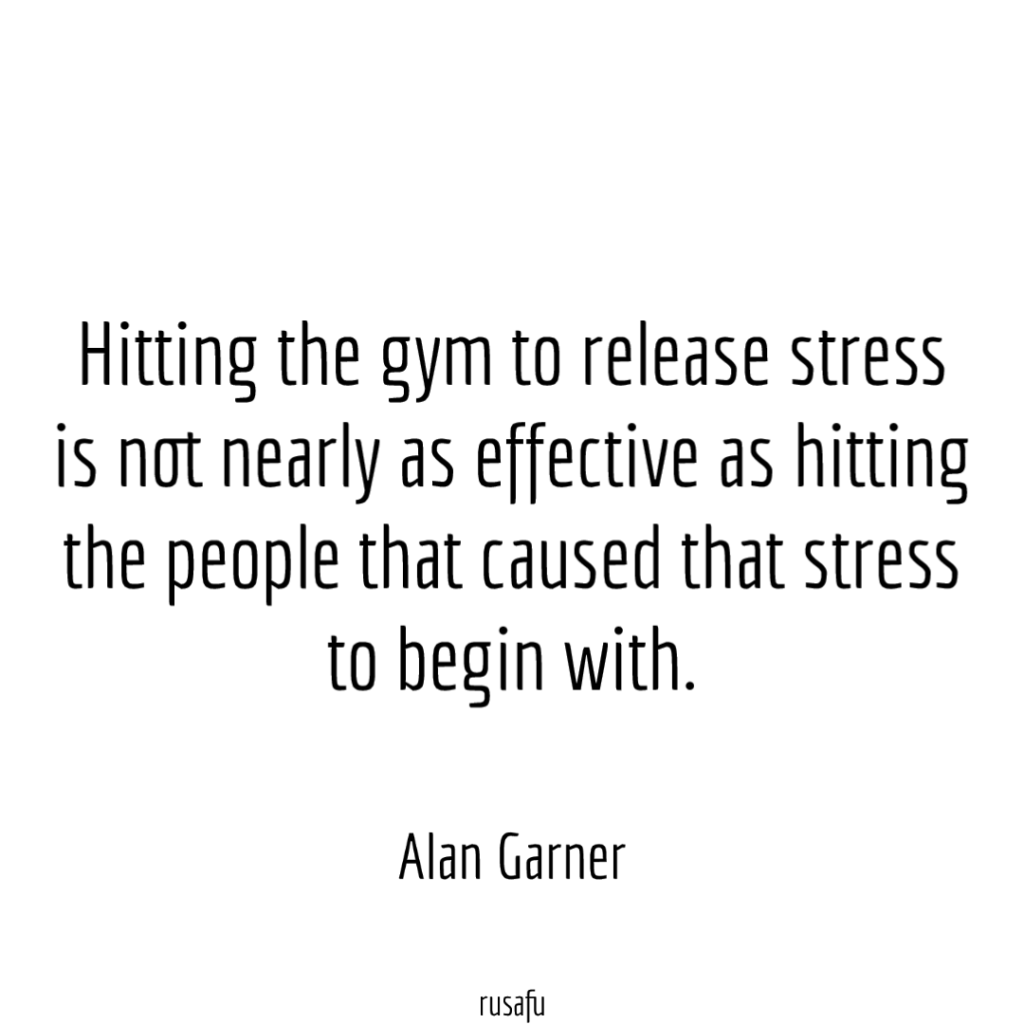 Hitting the gym to release stress is not nearly as effective as hitting the people that caused that stress to begin with. - Alan Garner