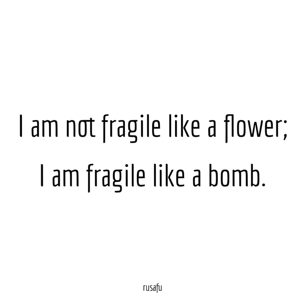 I am not fragile like a flower. I am fragile like a bomb.