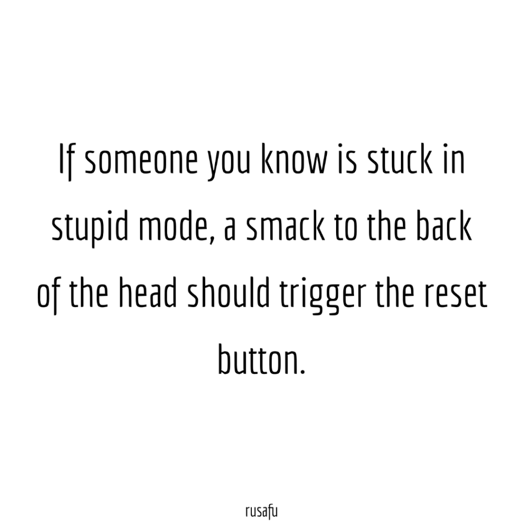 If someone you know is stuck in stupid mode, a smack to the back of the head shoud trigger the reset button.