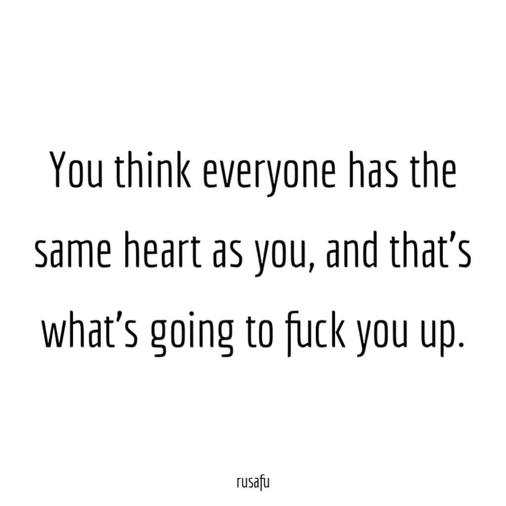 You think everyone has the same heart as you, and that's what's going to fuck you up.