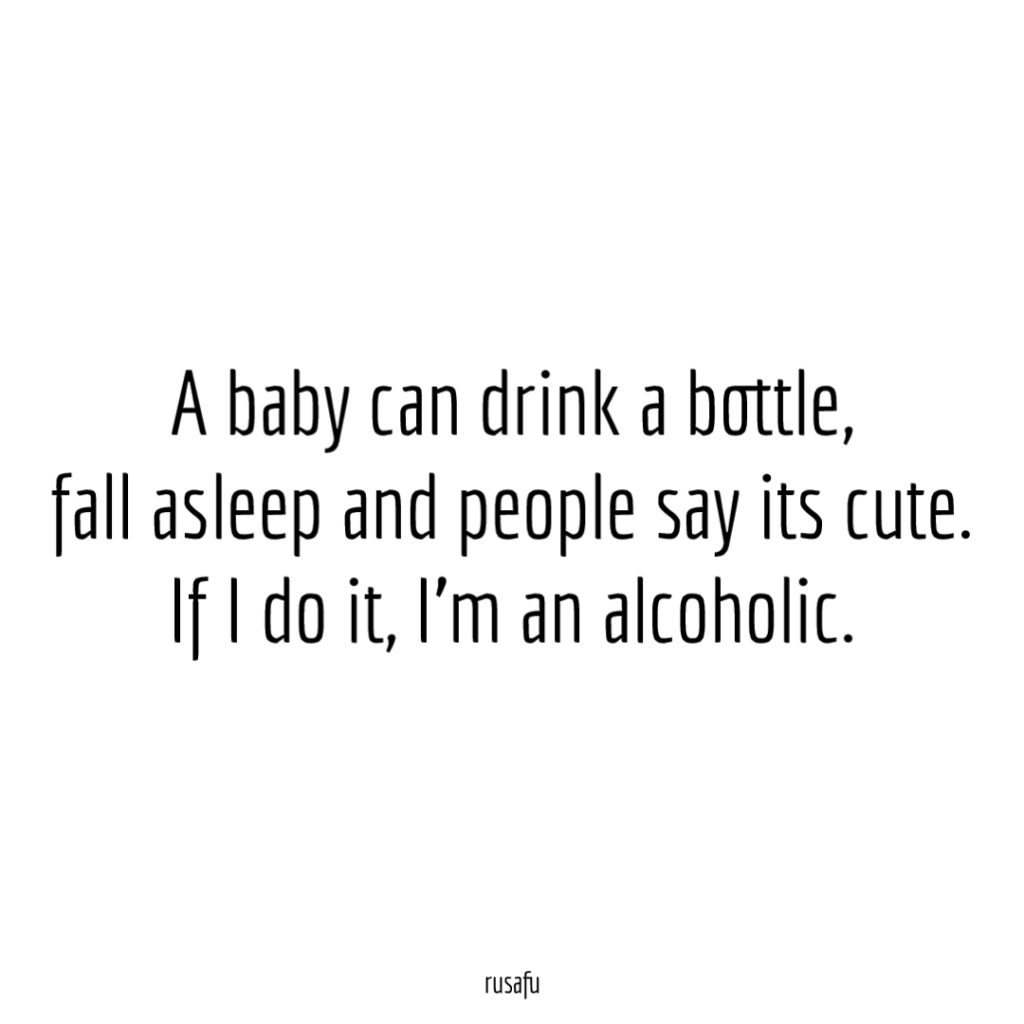 A baby can drink a bottle, fall asleep and people say its cute. If I do it, I'm an alcoholic.