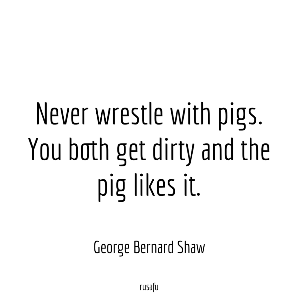 Never wrestle with pigs. You both get dirty and the pig likes it. - George Bernard Shaw