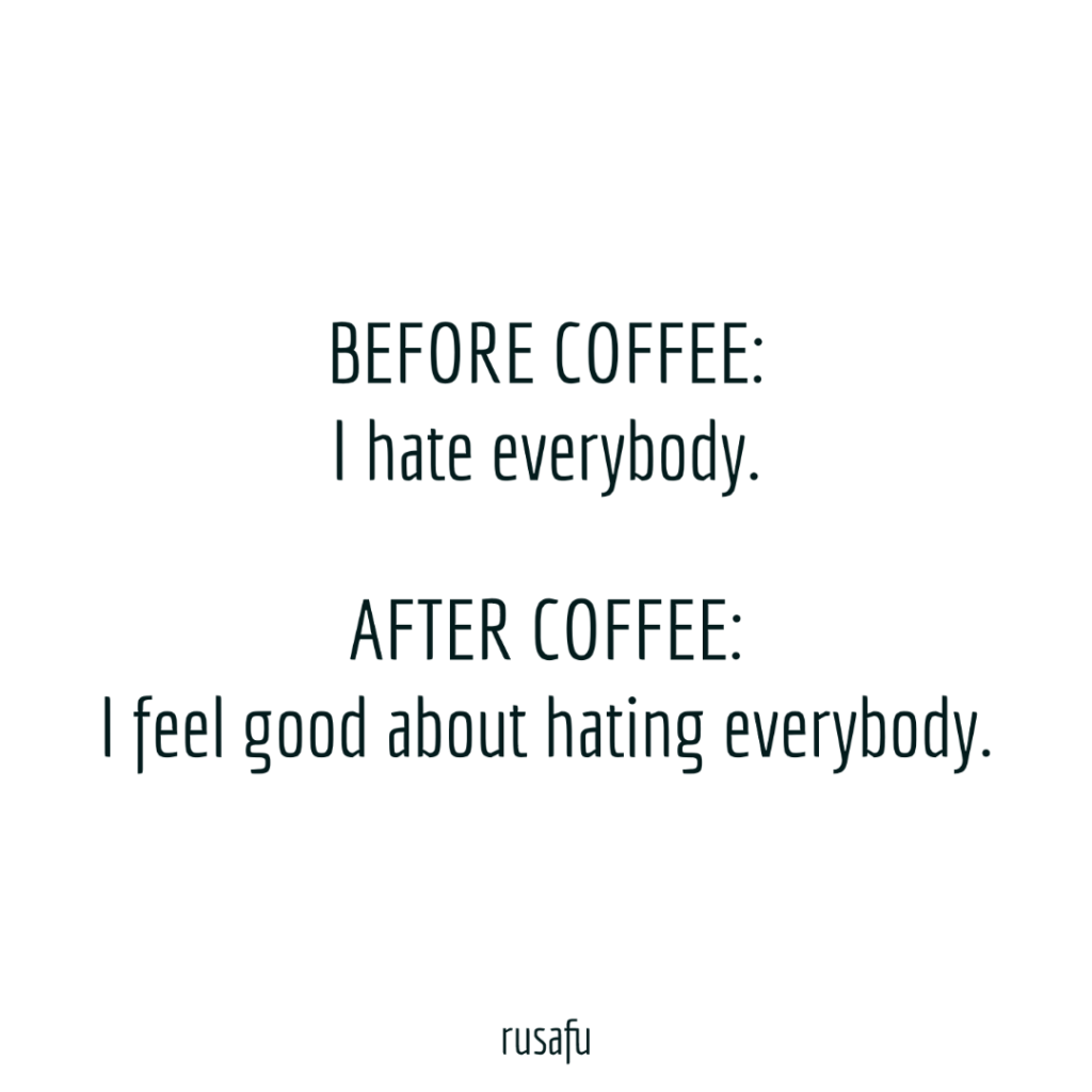 BEFORE COFFEE: I hate everybody. AFTER COFFEE: I feel good about hating everybody.