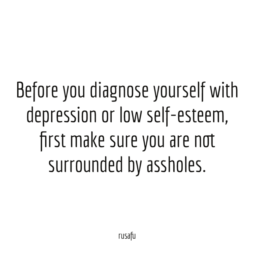 Before you diagnose yourself with depression or low self-esteem, first make sure you are not surrounded by assholes.
