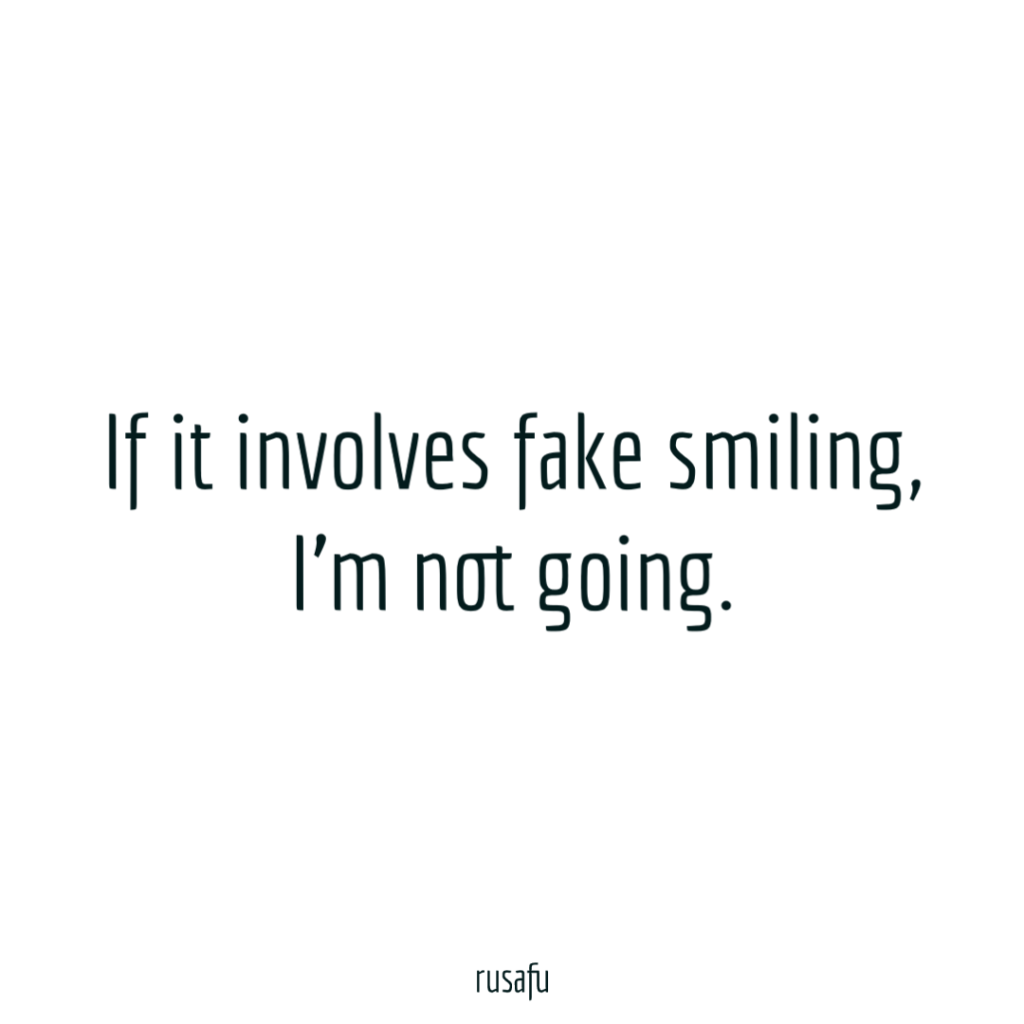 If it involves fake smiling, I'm not going.