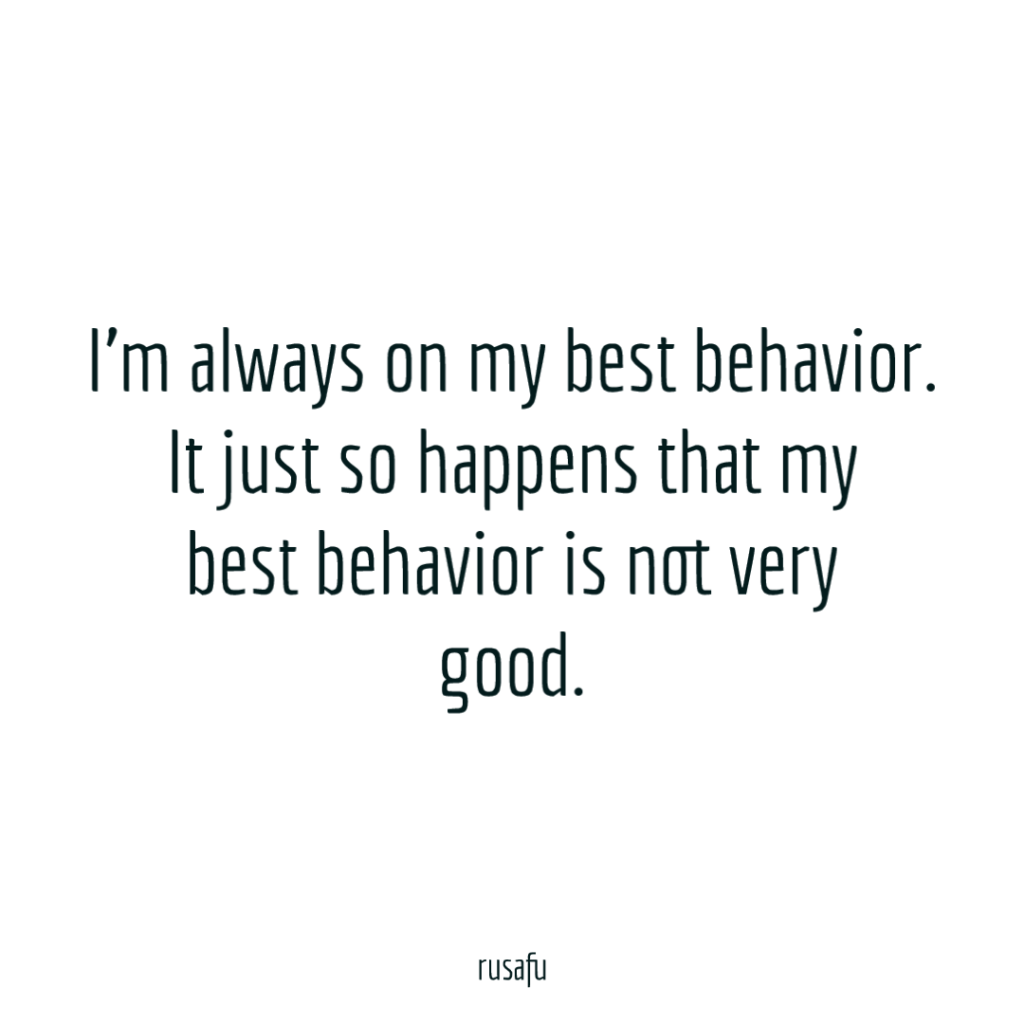 I'm always on my best behavior. It just so happens that my best behavior is not very good.