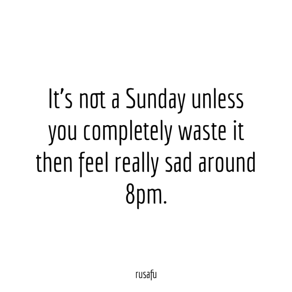 It's not a Sunday unless you completely waste it then feel really sad around 8pm.