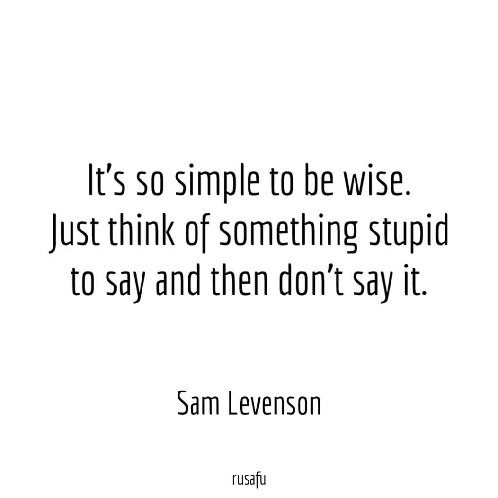 It's so simple to be wise. Just think of something stupid to say and then don't say it. - Sam Levenson