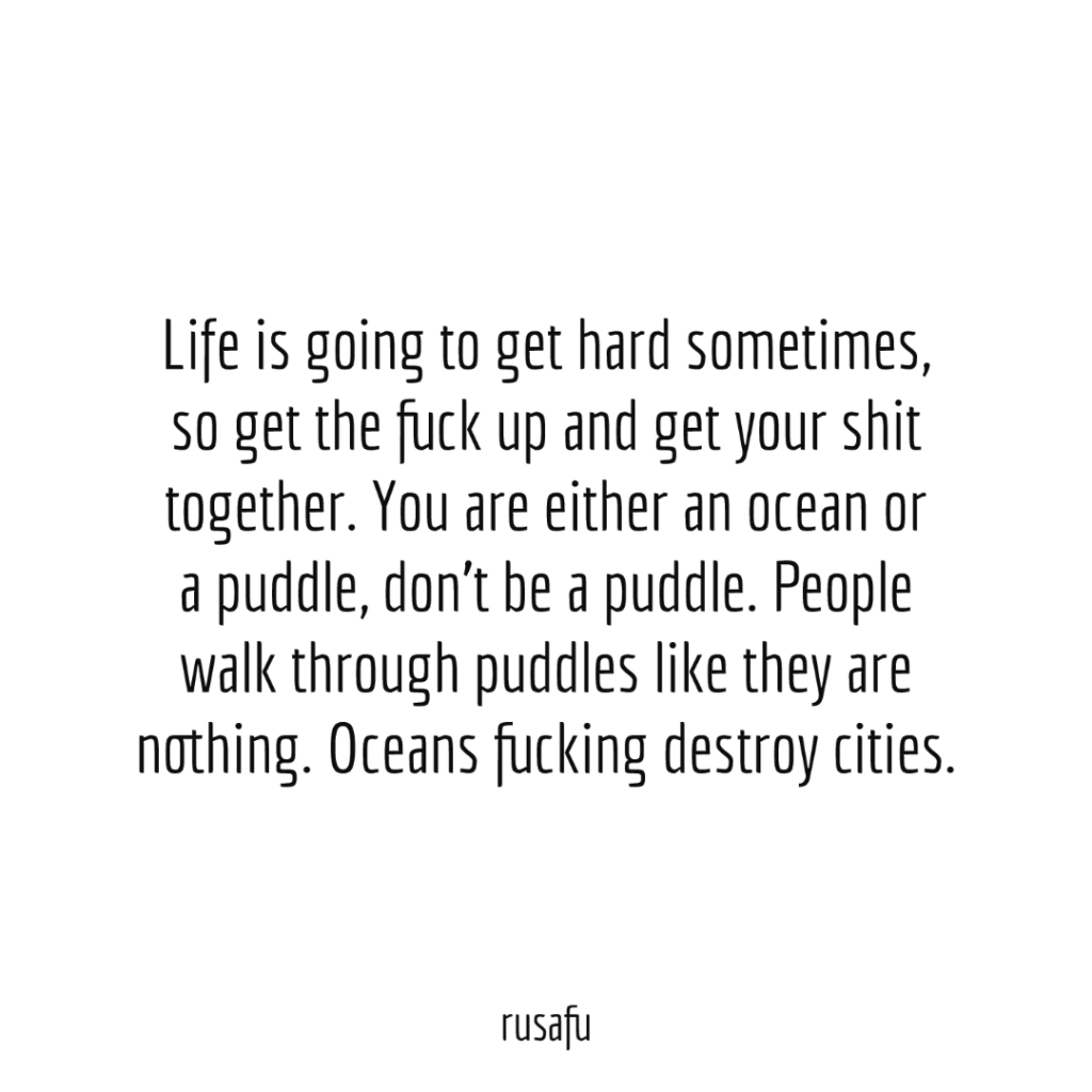 Life is going to get hard sometimes, so get the fuck up and get your shit together. You are either an ocean or a puddle, don't be a puddle. People walk through puddles like they are nothing. Oceans fucking destroy cities.