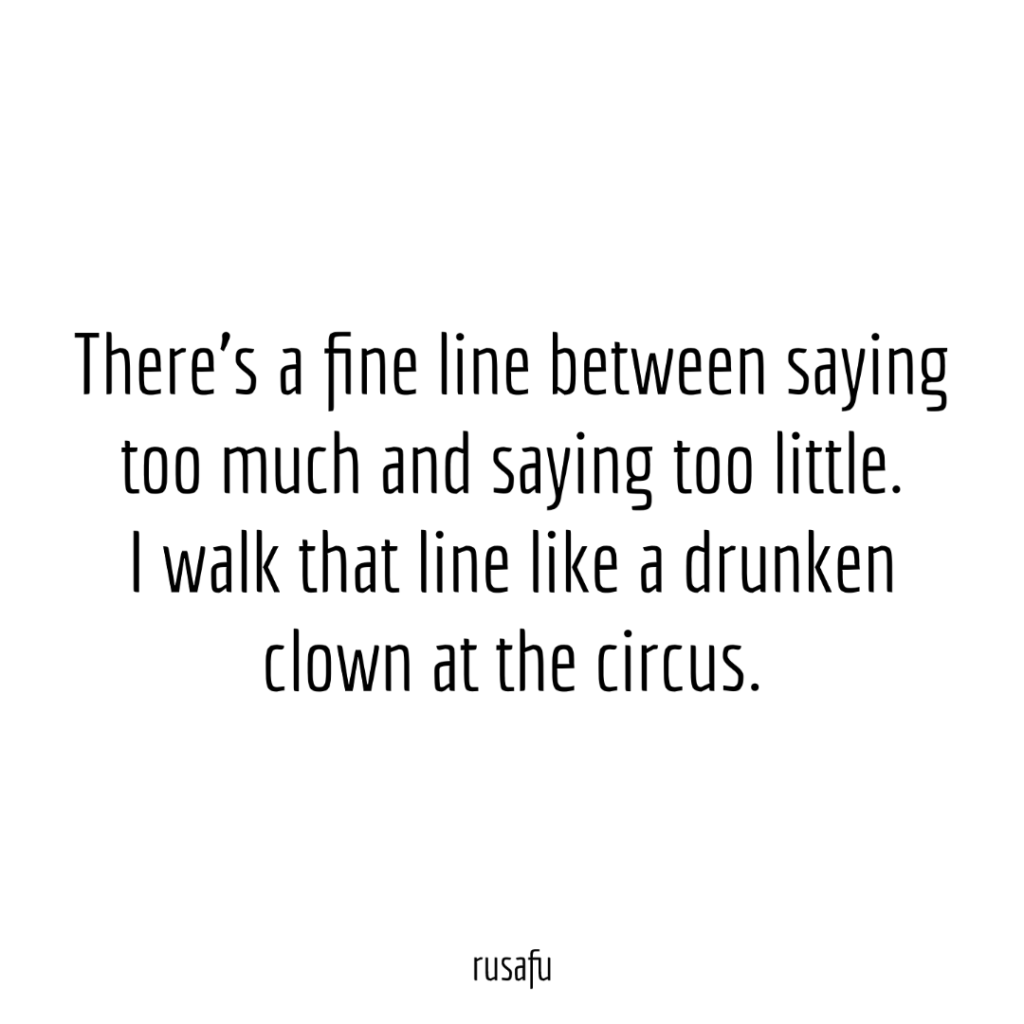 There's a fine line between saying too much and saying too little. I walk that line like a drunken clown at the circus.