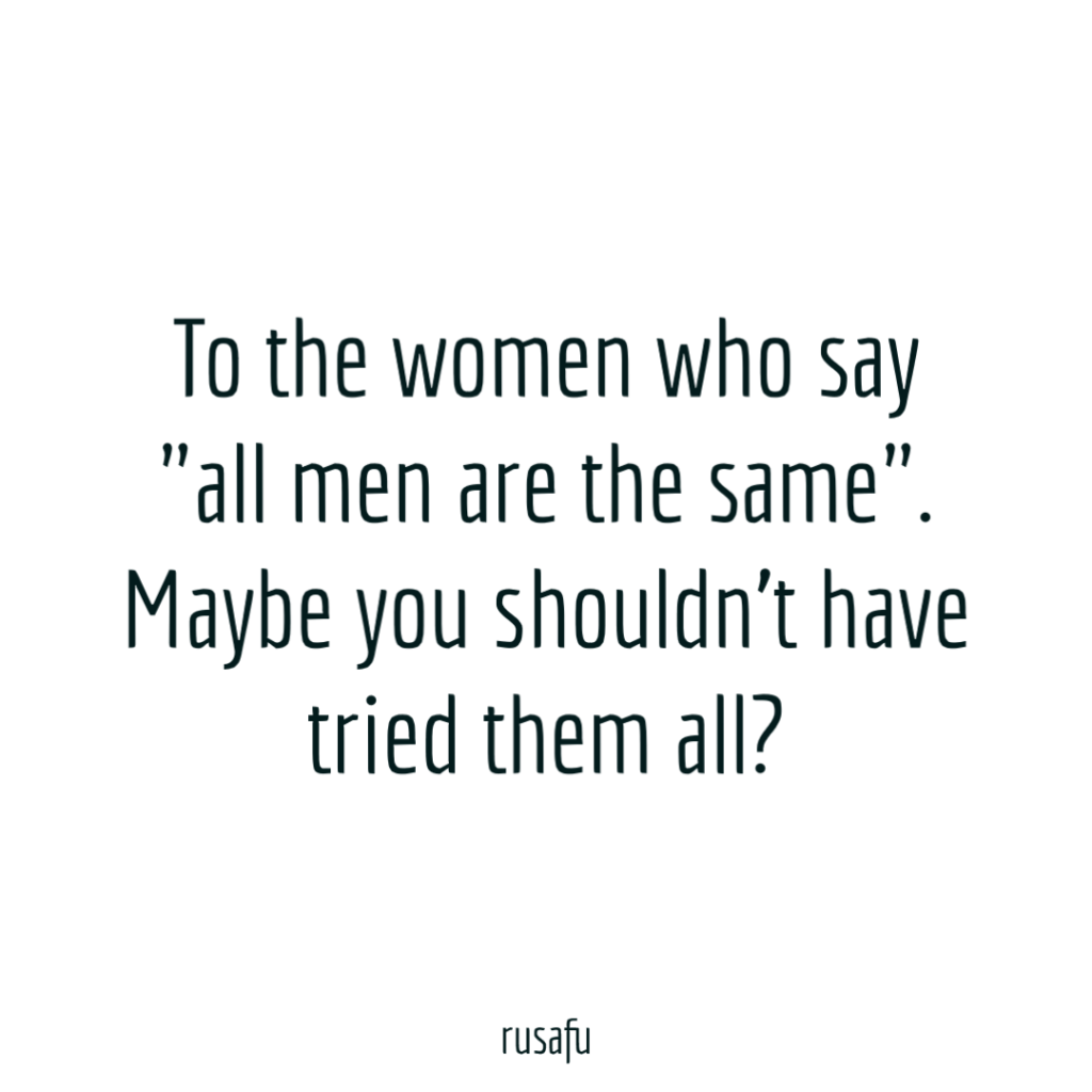 "To the women who say ""all men are the same"". Maybe you shouldn't have tried them all?"