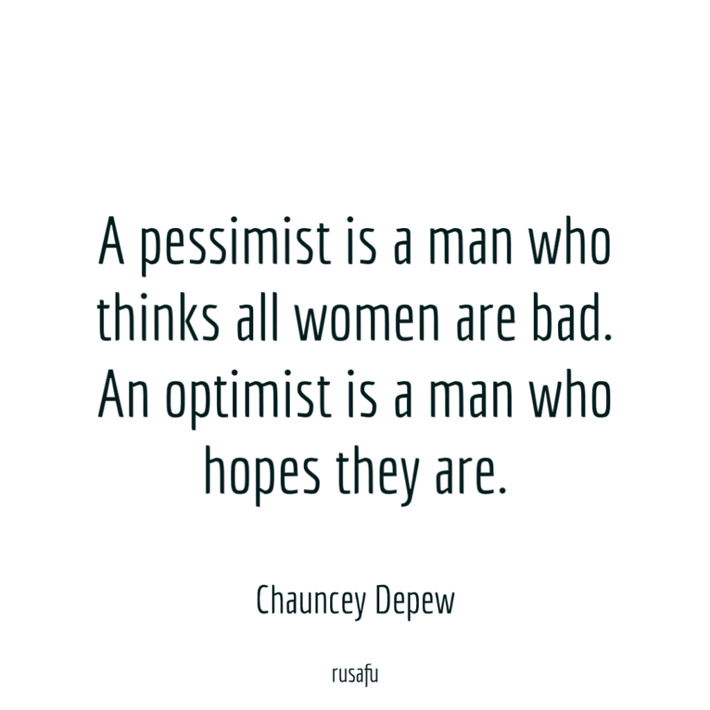 A pessimist is a man who thinks all women are bad. An optimist is a man who hopes they are. - Chauncey Depew