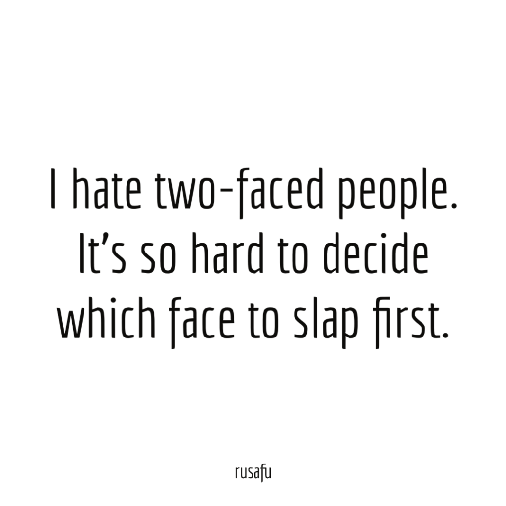 I hate two-faced people. It's so hard to decide which face to slap first.