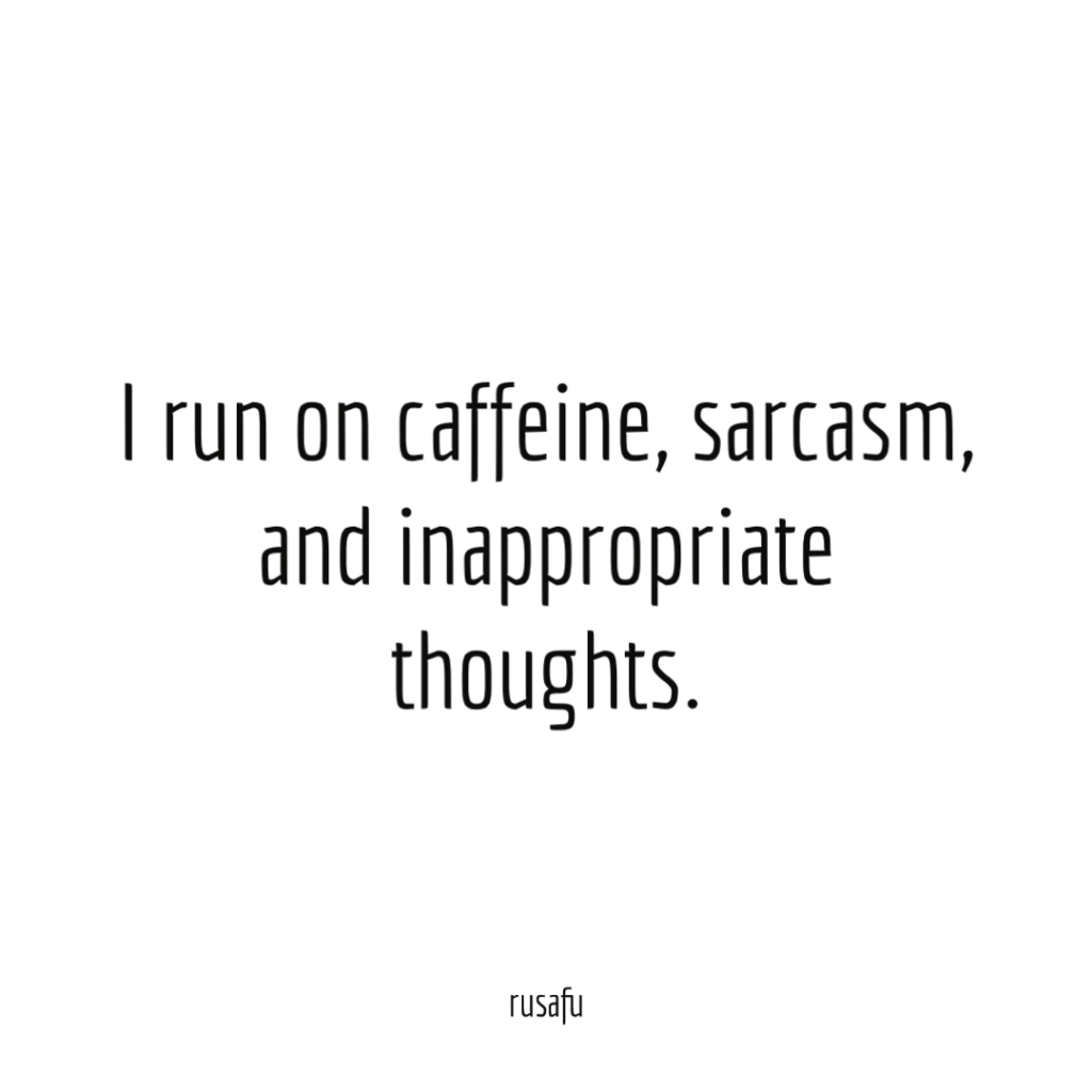 I run on caffeine, sarcasm, and inappropriate thoughts.