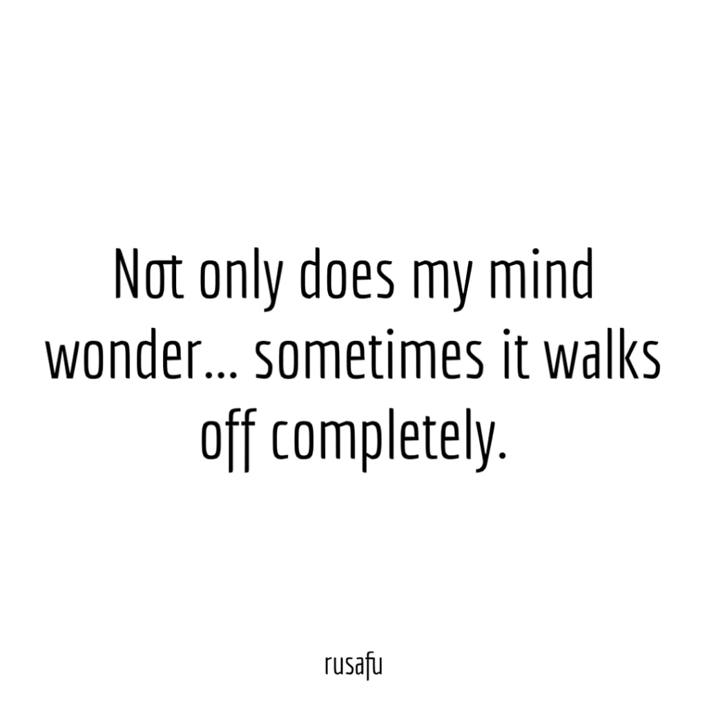 Not only does my mind wonder... sometimes it walks off completely.